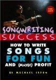 Songwriting Success: How to Write Songs for Fun and (Maybe) Profit